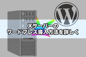 Xサーバーのワードプレス導入方法を詳しく