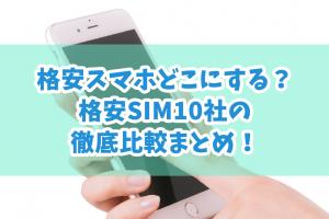 格安スマホどこにする?格安SIM10社の徹底比較まとめ!