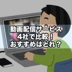 動画配信サービス4社で比較!おすすめはどれ?