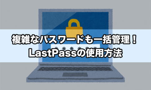 複雑なパスワードも一括管理!LastPassの使用方法