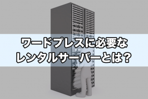 ワードプレスに必要な レンタルサーバーとは?