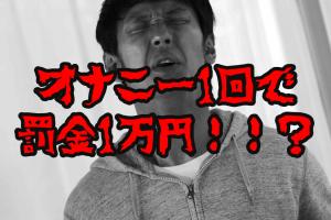 オナニー1回で罰金1万円