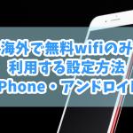 海外で無料wifiのみ利用する設定方法(iPhone・アンドロイド)