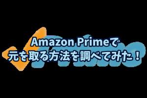 Amazon Primeで元を取る方法を調べてみた!