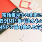 電話番号そのままに格安SIMに乗り換えたい!MNPで乗り換える方法