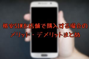 格安SIMを店舗で購入する場合のメリット・デメリットまとめ