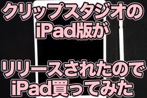 クリップスタジオのiPad版がリリースされたのでiPad買ってみた
